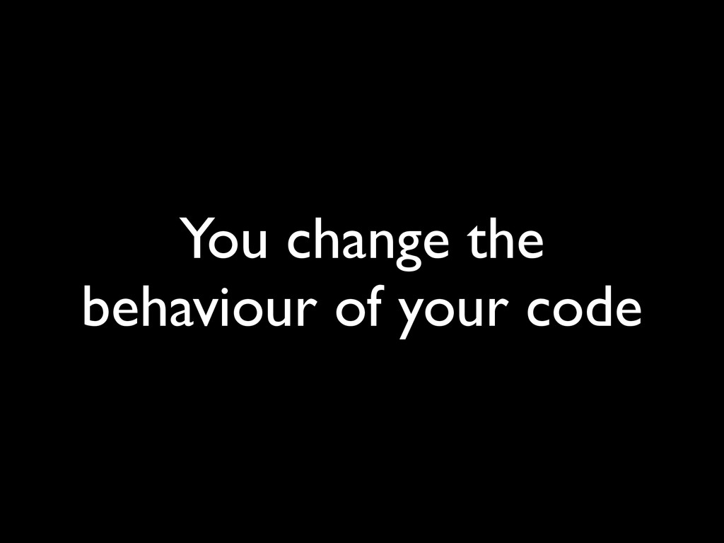 You change the behaviour of your code