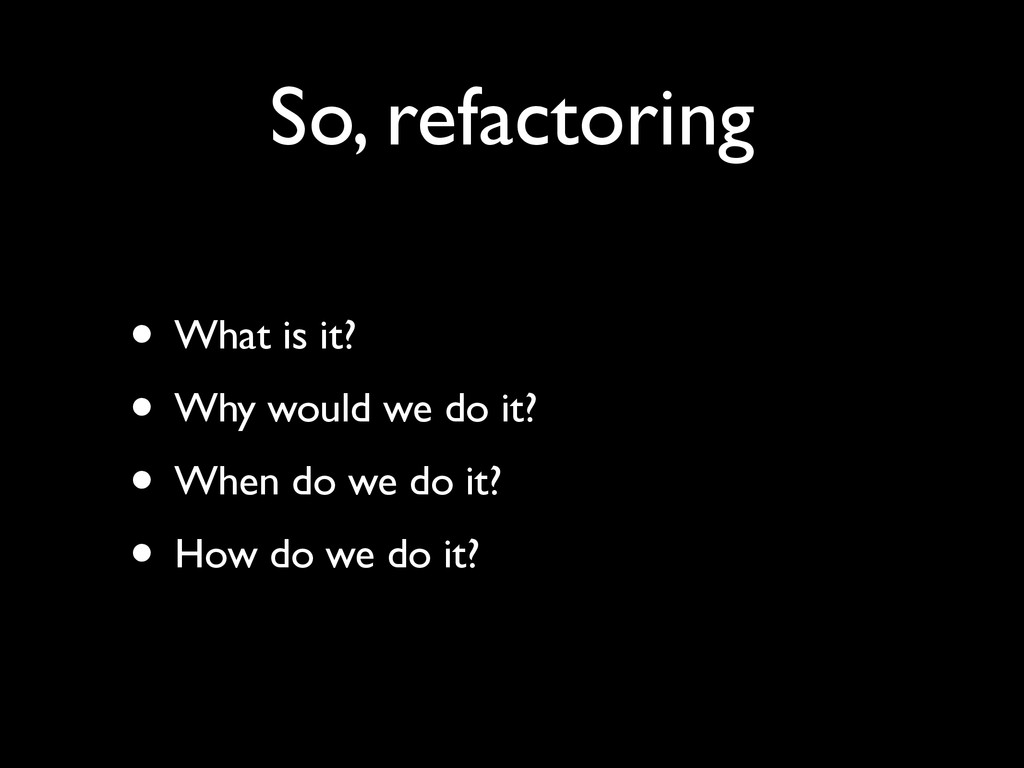 So, refactoring • What is it?	 