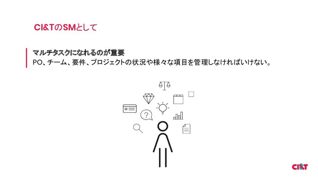 CI&TのSMとして マルチタスクになれるのが重要 PO、チーム、要件、プロジェクトの状況や様...