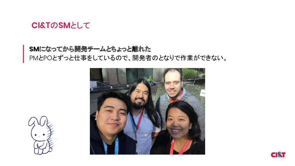 CI&TのSMとして SMになってから開発チームとちょっと離れた PMとPOとずっと仕事をして...