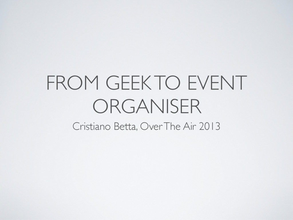 FROM GEEK TO EVENT ORGANISER Cristiano Betta, O...