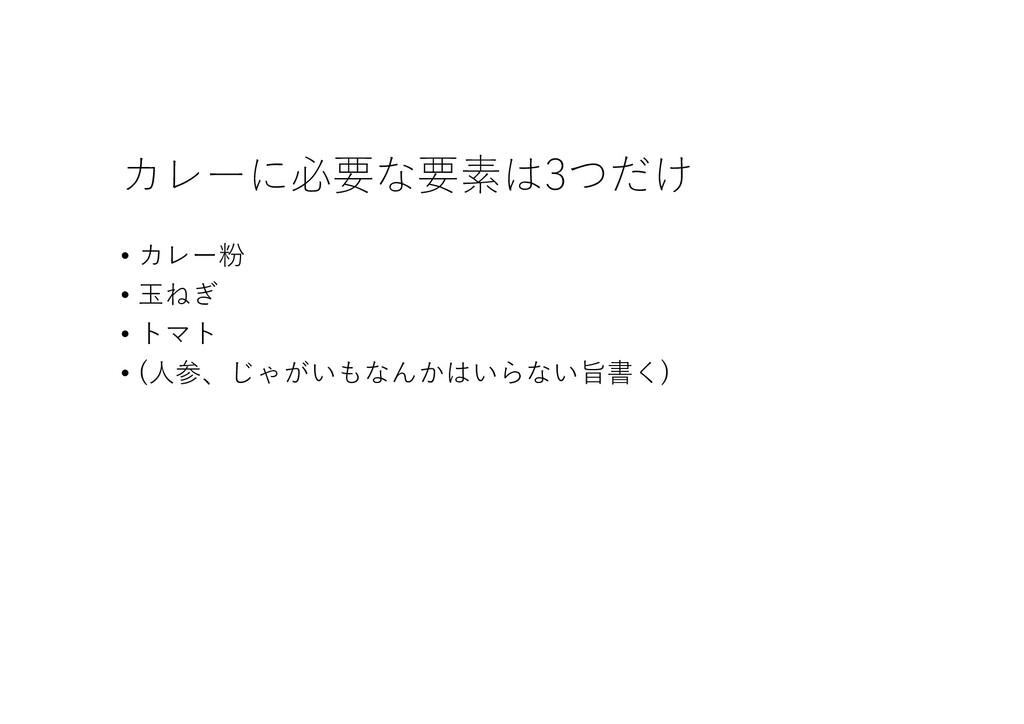 カレーに必要な要素は3つだけ • カレー粉 • ⽟ねぎ • トマト • (⼈参、じゃがいもなん...