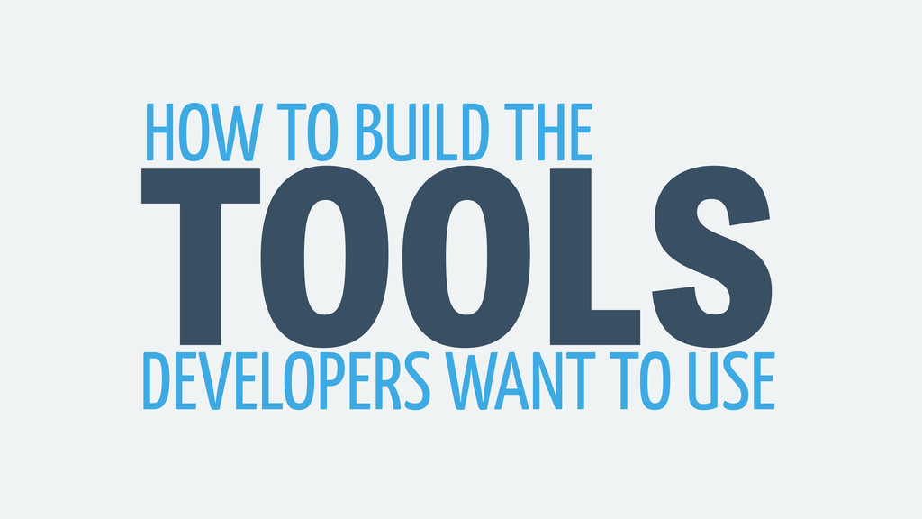 TOOLS HOW TO BUILD THE DEVELOPERS WANT TO USE