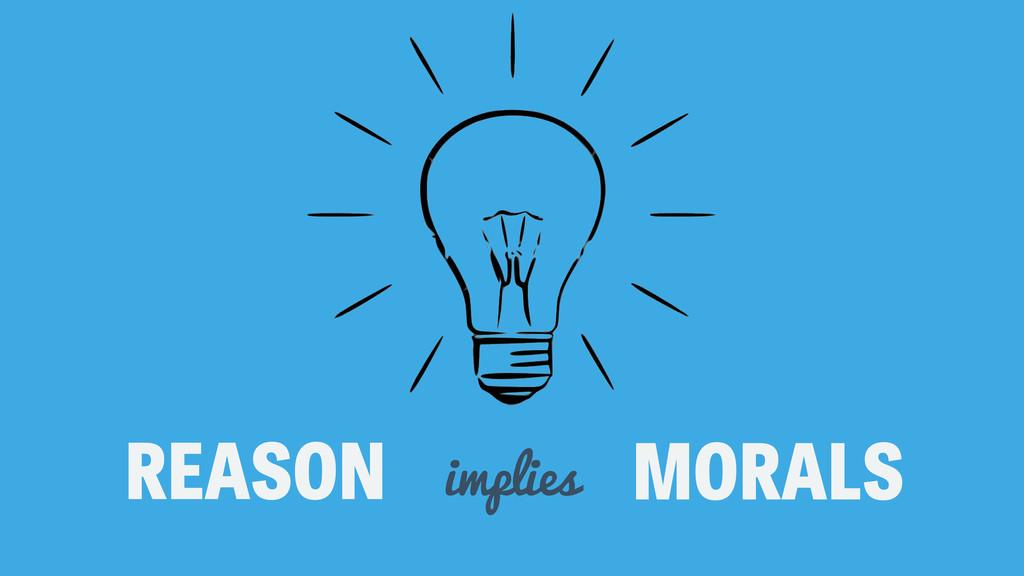 REASON MORALS implies