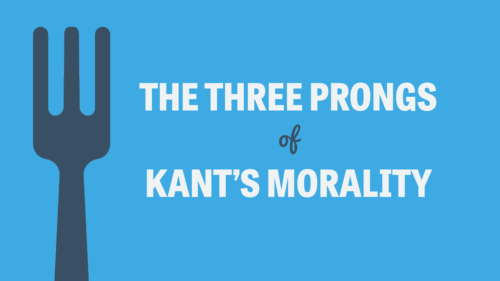 THE THREE PRONGS KANT'S MORALITY of