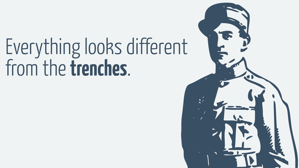 Everything looks different from the trenches.