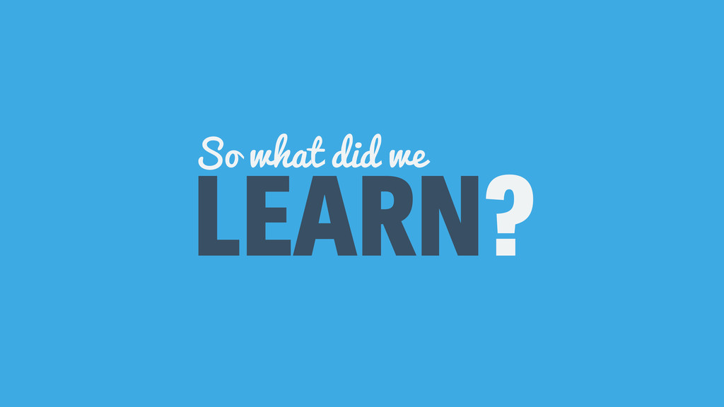 LEARN? So what did we