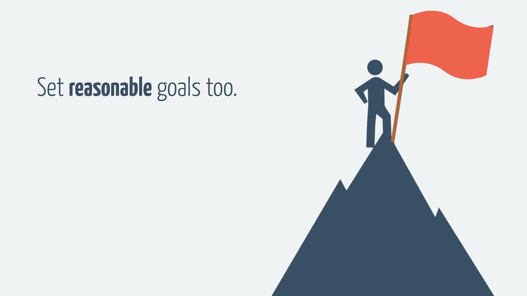 Set reasonable goals too.
