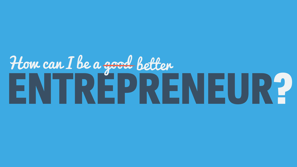 ENTREPRENEUR? How can I be a good better