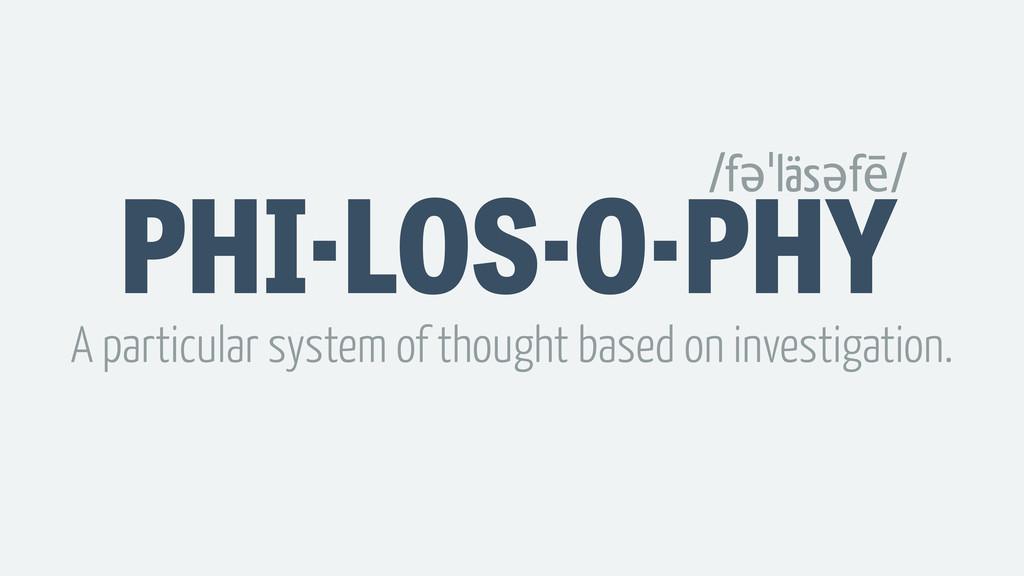 PHI·LOS·O·PHY /fəˈläsəfē/ A particular system o...