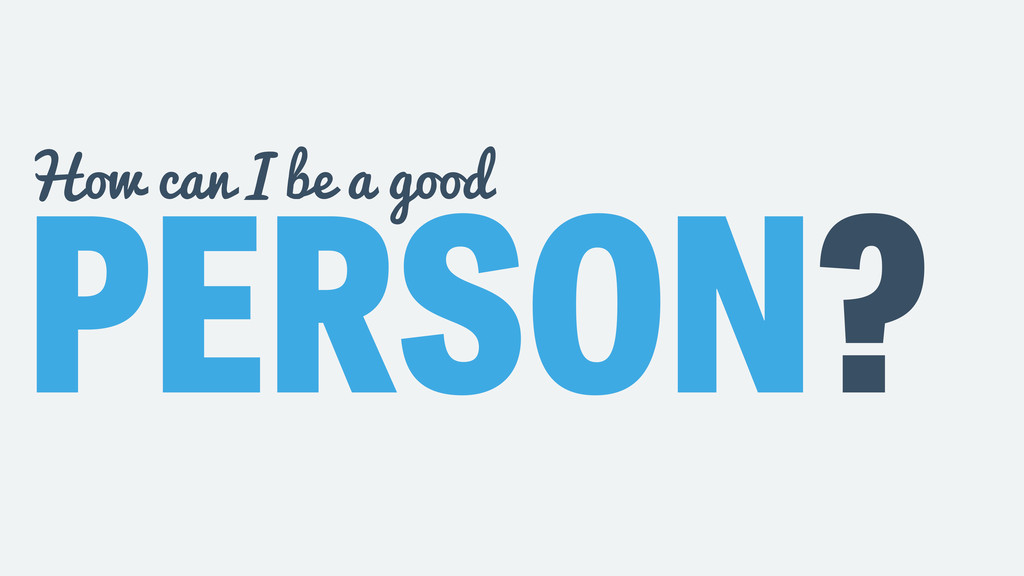PERSON? How can I be a good