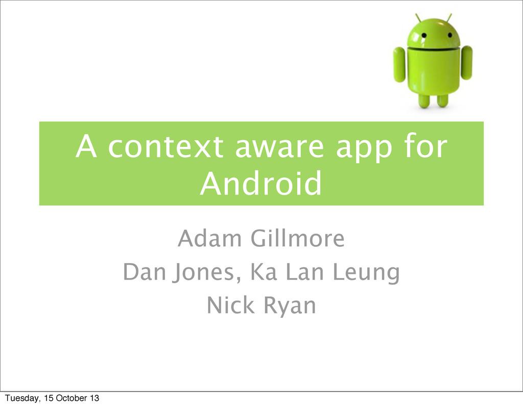 A context aware app for Android Adam Gillmore D...