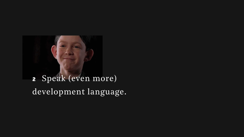 2 2 Speak (even more) development language.