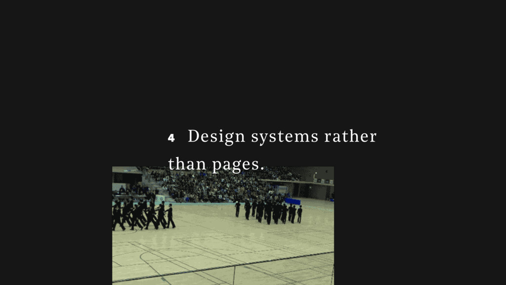 4 4 Design systems rather than pages.