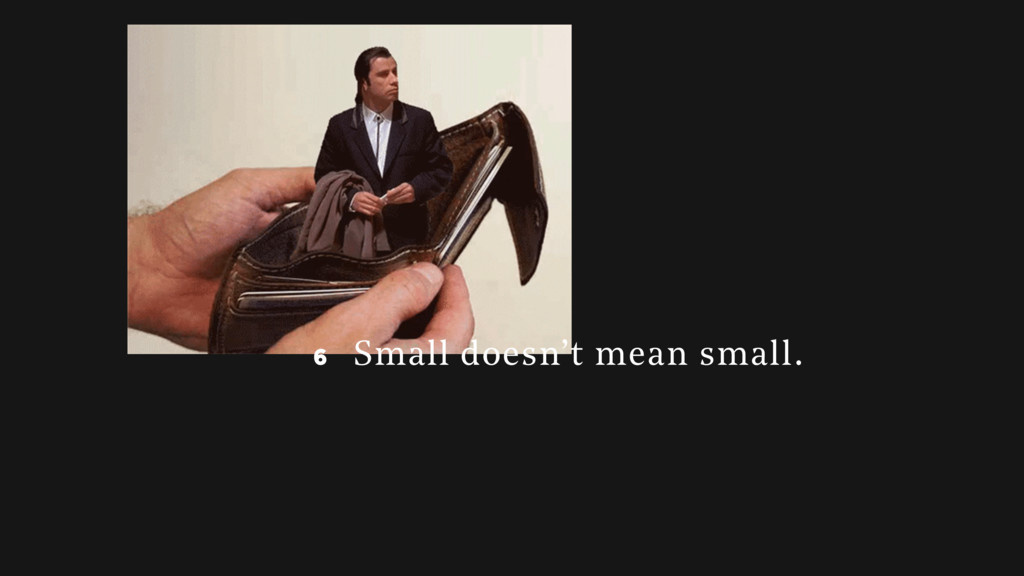 6 6 Small doesn't mean small.