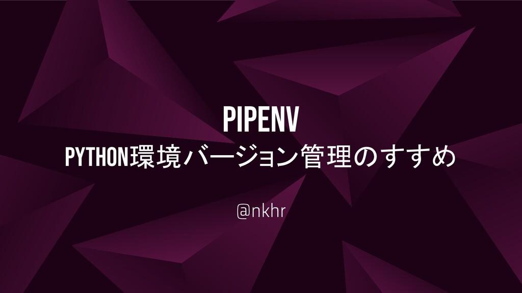 PipENV Python環境バージョン管理のすすめ @nkhr