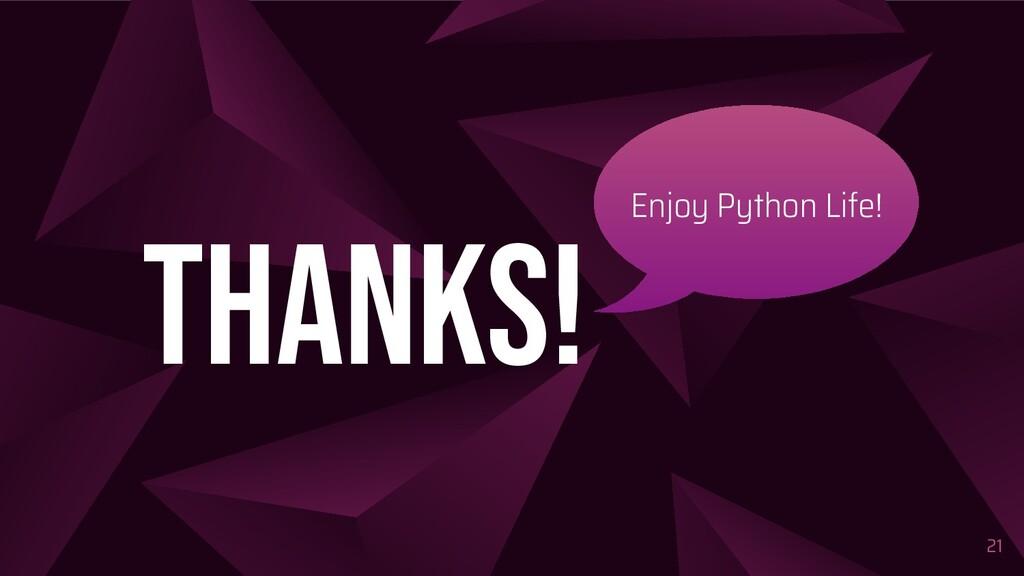 21 thanks! Enjoy Python Life!