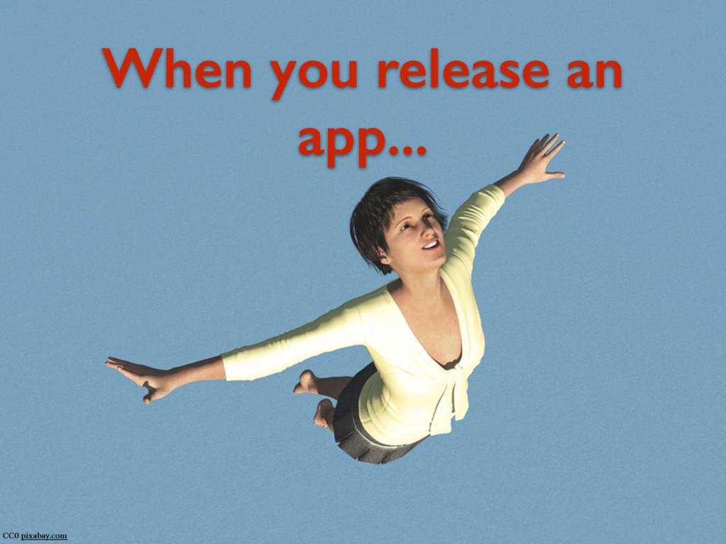 When you release an app... CC0 pixabay.com