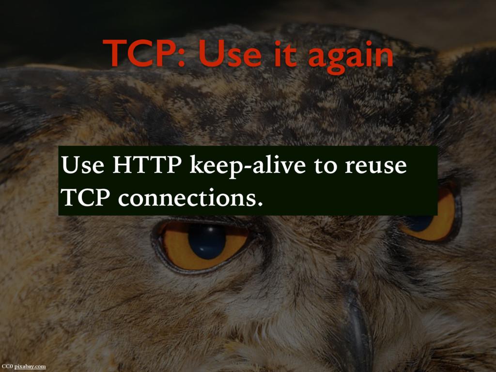 TCP: Use it again CC0 pixabay.com Use HTTP keep...