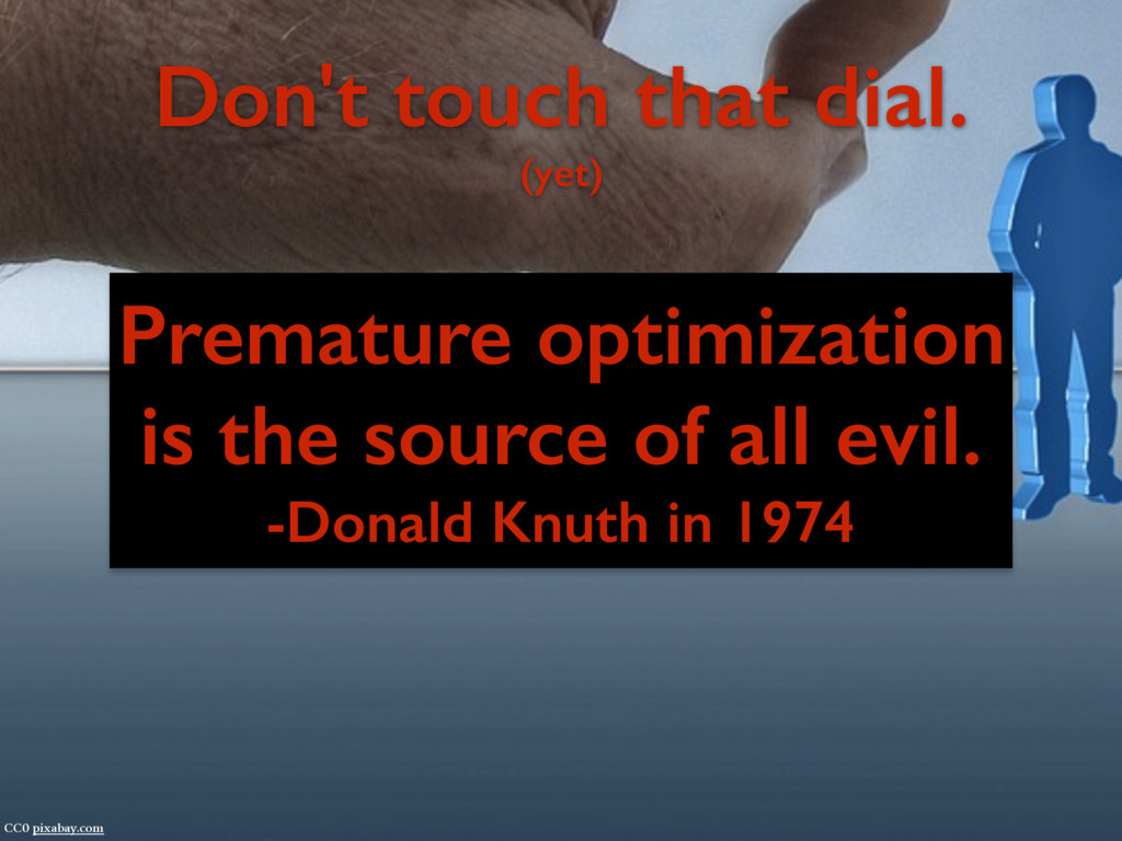 Premature optimization is the source of all evi...