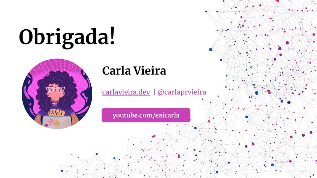 Obrigada! Carla Vieira carlavieira.dev | @carla...