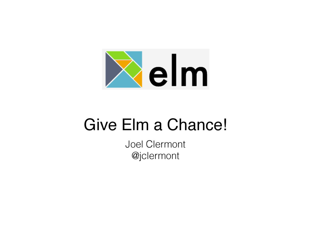 Give Elm a Chance! Joel Clermont