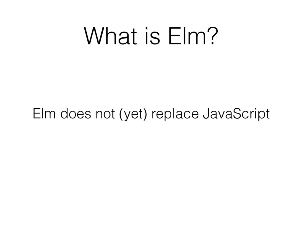 What is Elm? Elm does not (yet) replace JavaScr...