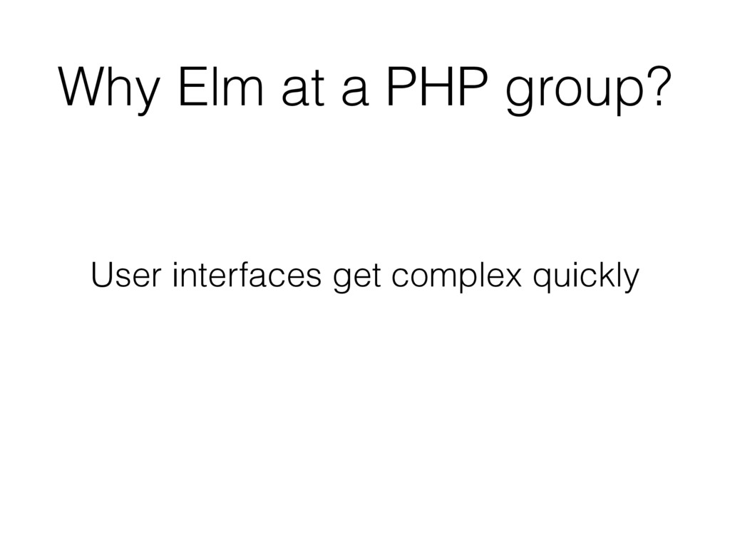Why Elm at a PHP group? User interfaces get com...