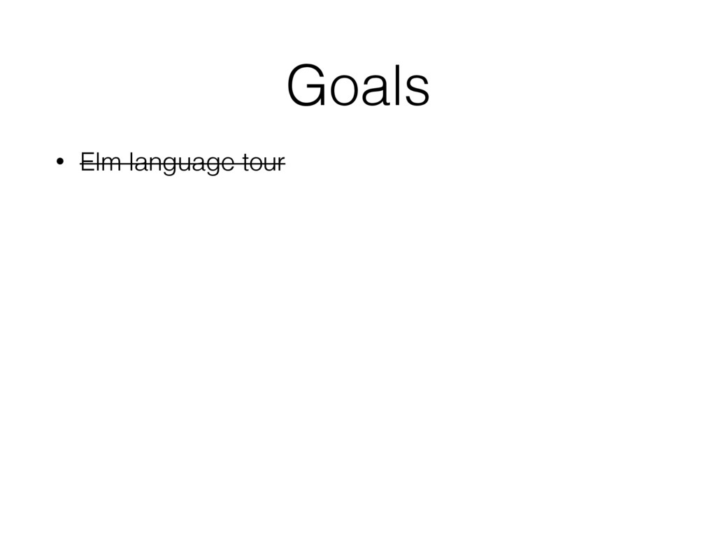 Goals • Elm language tour