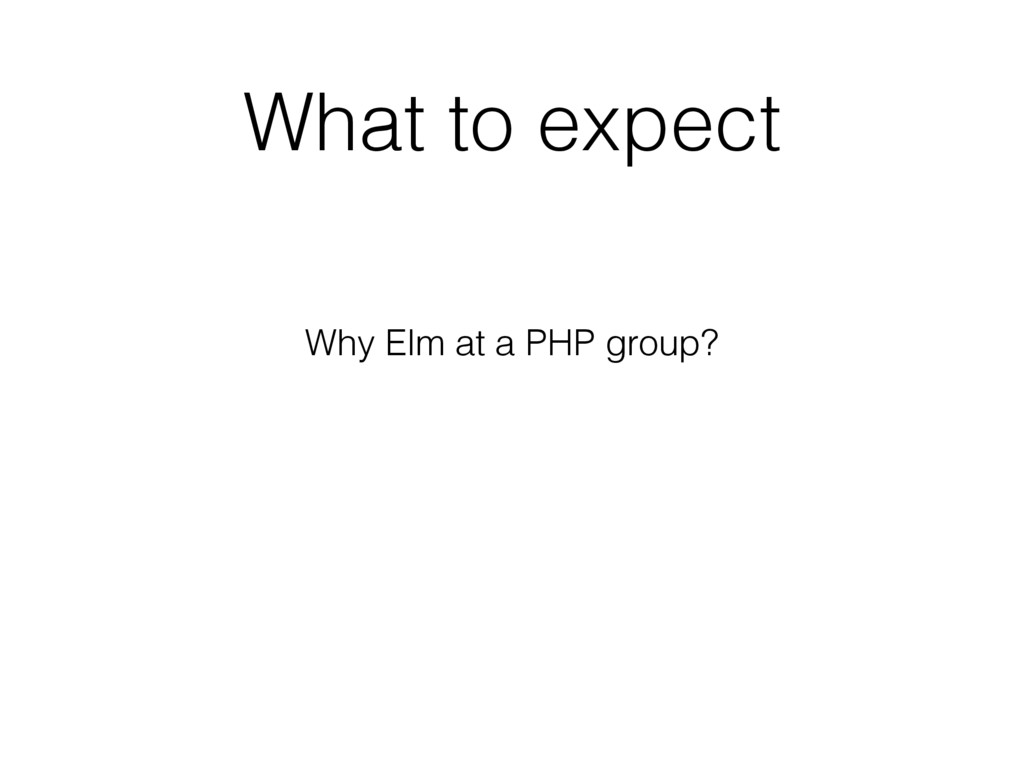 What to expect Why Elm at a PHP group?