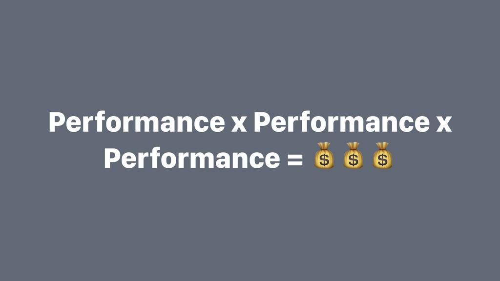 Performance x Performance x Performance =