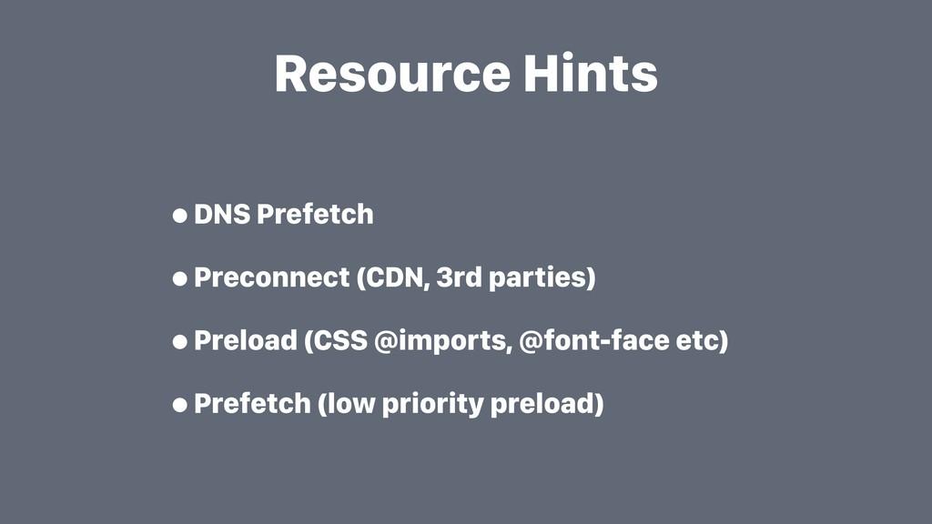 Resource Hints •DNS Prefetch •Preconnect (CDN, ...