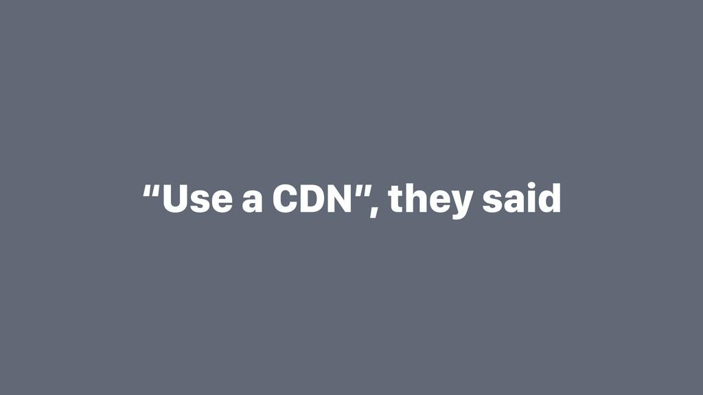 """""""Use a CDN"""", they said"""