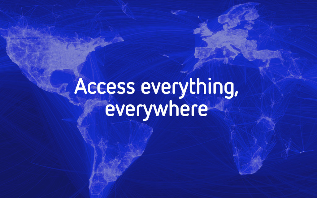 Access everything, everywhere