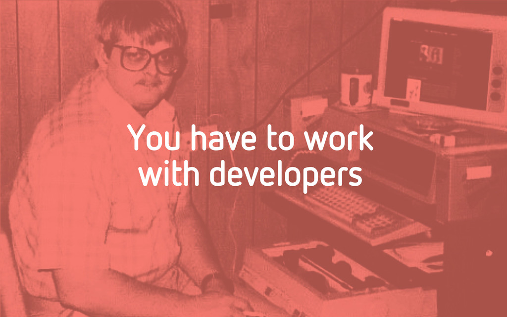 You have to work with developers