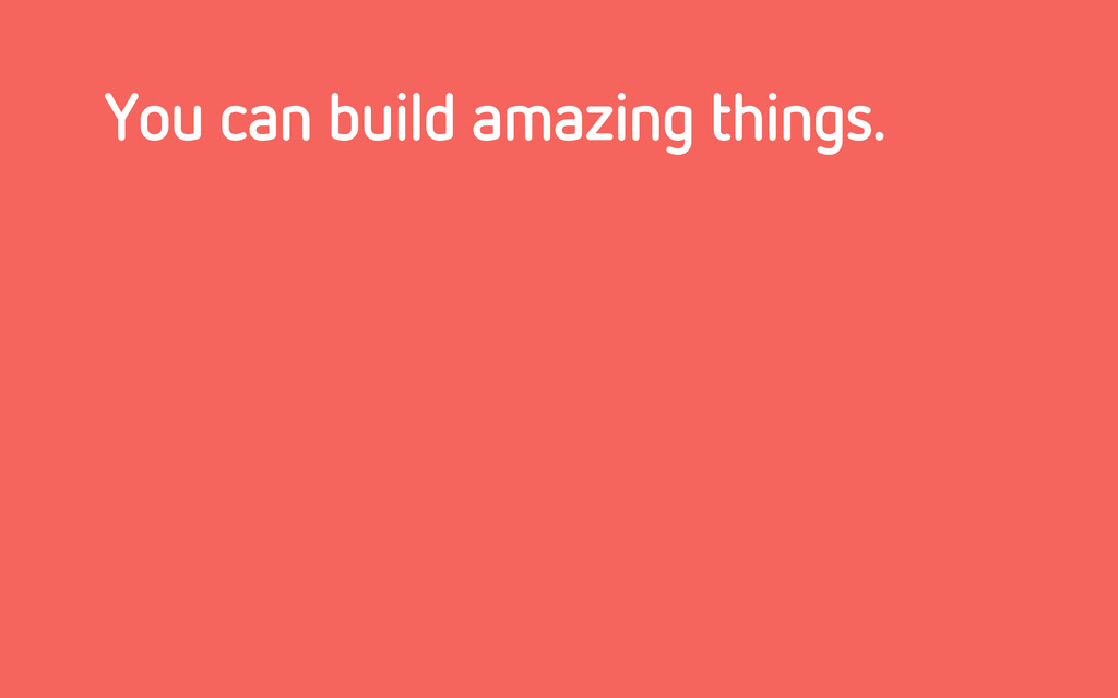You can build amazing things.