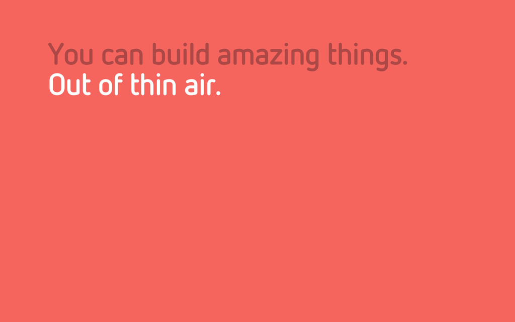 You can build amazing things. Out of thin air.