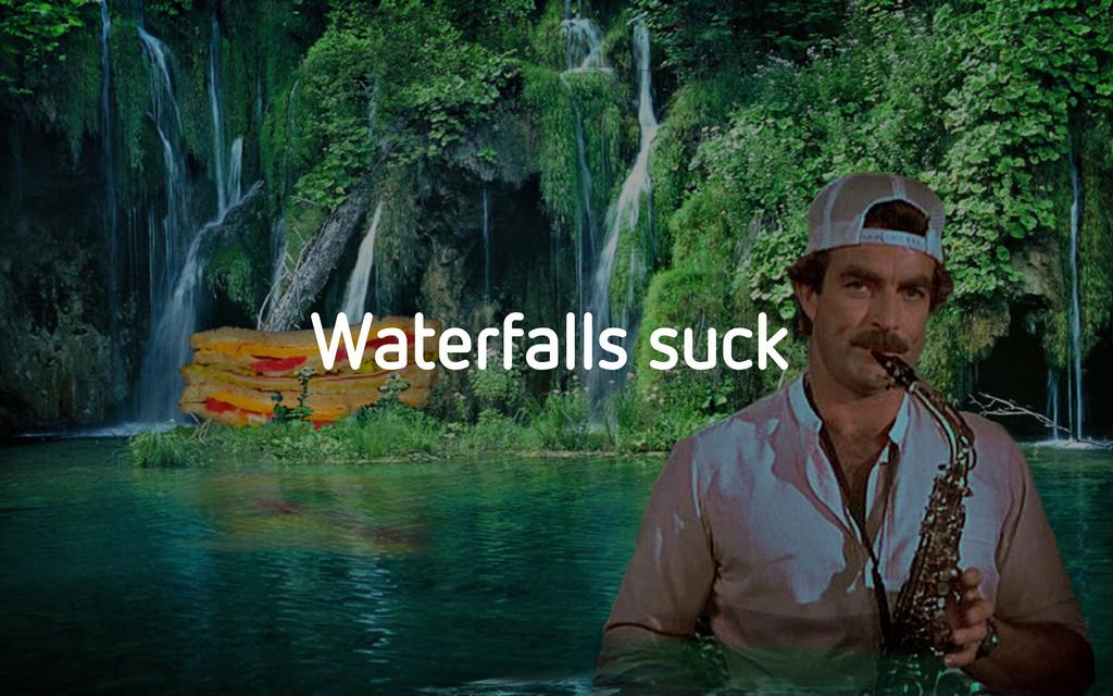 Waterfalls suck