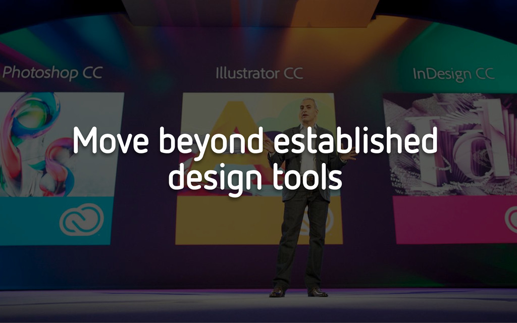 Move beyond established design tools