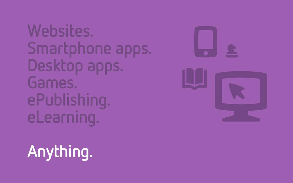 Websites. Smartphone apps. Desktop apps. Games....