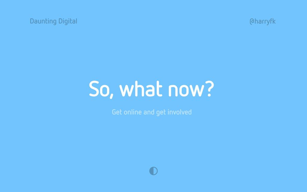Daunting Digital @harryfk So, what now? Get onl...