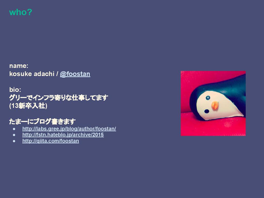 who? name: kosuke adachi / @foostan bio: グリーでイン...