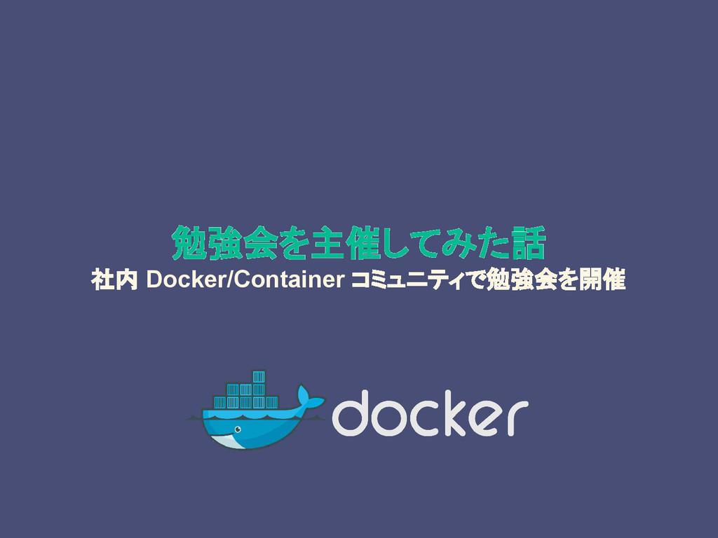 勉強会を主催してみた話 社内 Docker/Container コミュニティで勉強会を開催