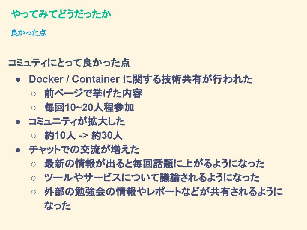やってみてどうだったか ● Docker / Container に関する技術共有が行われた ...