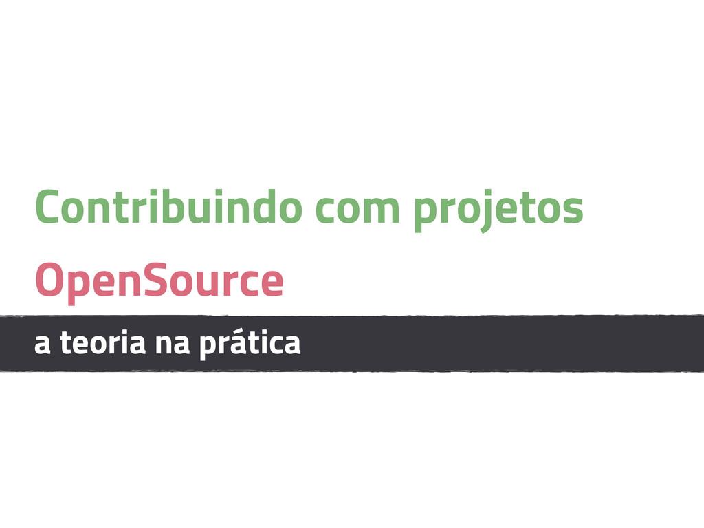 Contribuindo com projetos OpenSource a teoria n...