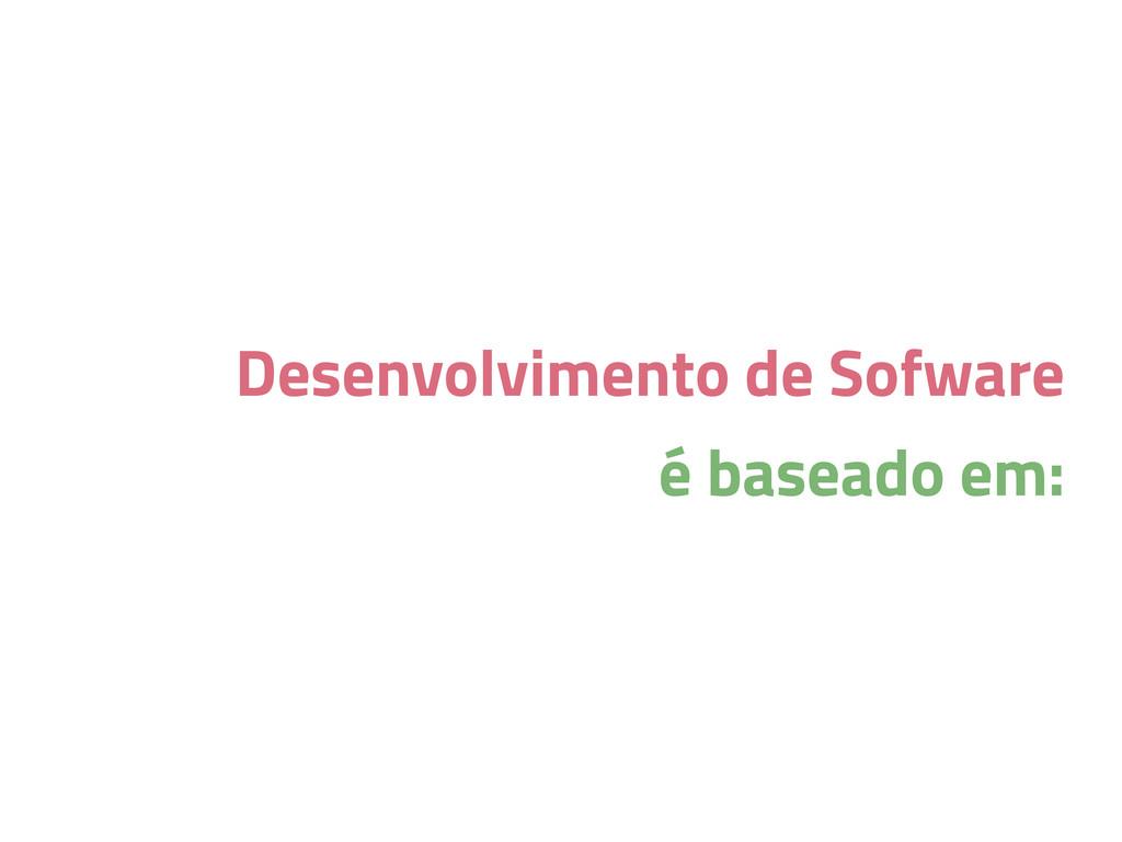 Desenvolvimento de Sofware é baseado em: