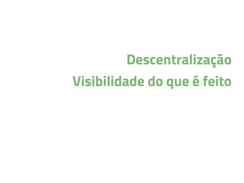 Descentralização Visibilidade do que é feito