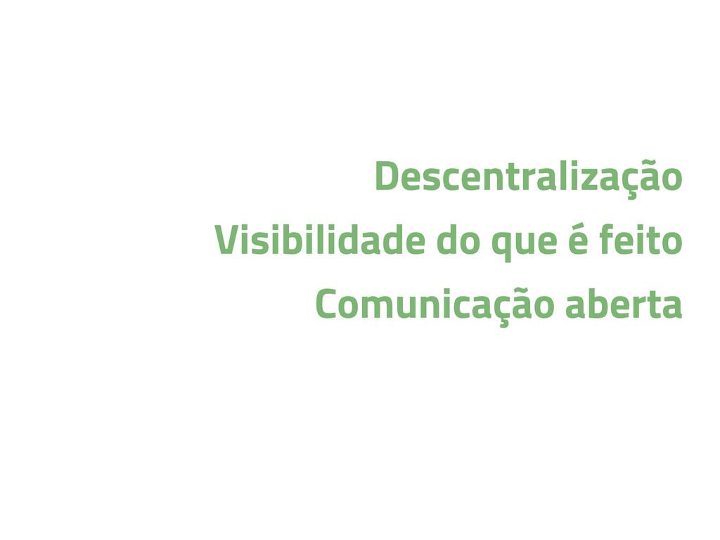 Descentralização Visibilidade do que é feito Co...