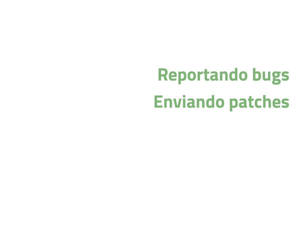Reportando bugs Enviando patches