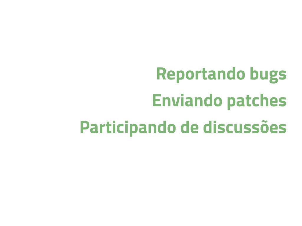 Reportando bugs Enviando patches Participando d...